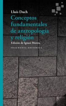 CONCEPTOS FUNDAMENTALES DE ANTROPOLOGÍA Y RELIGIÓN-DUCH, LLUÍS-9788417796211